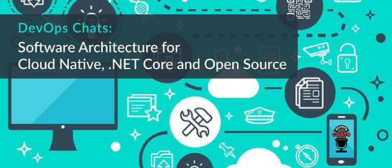 DevOps Chats: Software Architecture for Cloud Native, .NET Core and Open Source