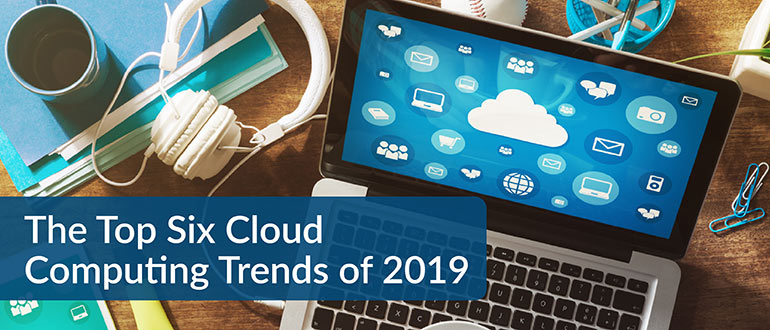 The Top Six Cloud Computing Trends of 2019