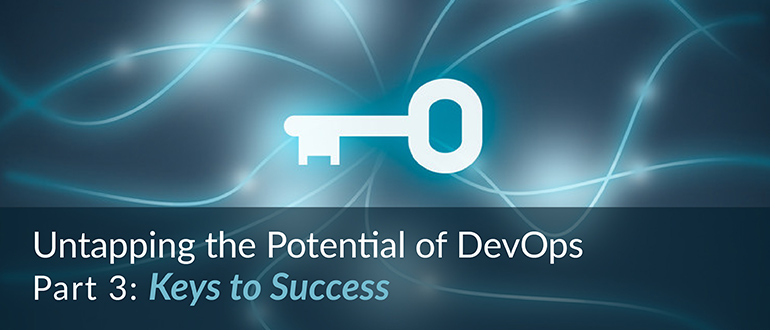 Untapping the Potential of DevOps, Part 3: Keys to Success