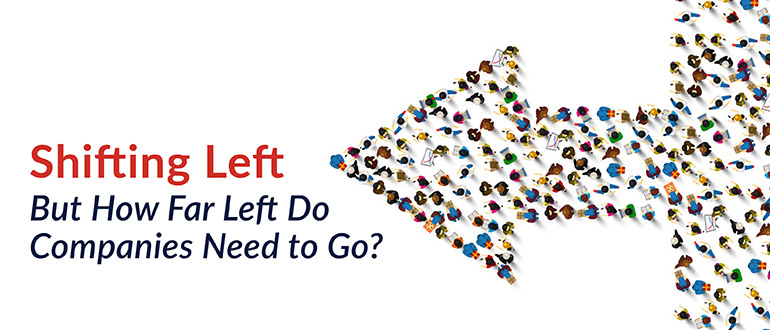 Shifting Left – But How Far Left Do Companies Need to Go?