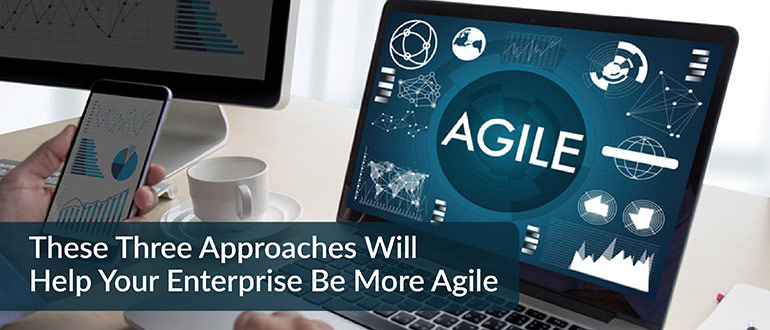 These Three Approaches Will Help Your Enterprise Be More Agile